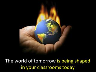 The world of tomorrow is being shaped in your classrooms today