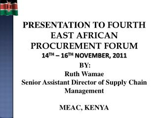 PRESENTATION TO FOURTH EAST AFRICAN PROCUREMENT FORUM 14TH   16TH NOVEMBER, 2011  BY:  Ruth Wamae Senior Assistant Direc