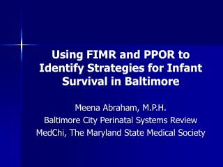 Using FIMR and PPOR to Identify Strategies for Infant Survival in Baltimore  Meena Abraham, M.P.H. Baltimore City Perina