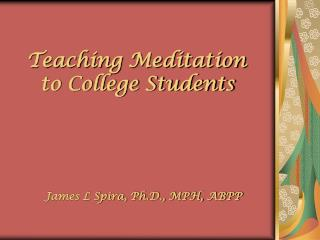 Teaching Meditation   to College Students           James L Spira, Ph.D., MPH, ABPP