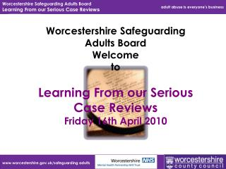 Worcestershire Safeguarding Adults Board Welcome  to   Learning From our Serious Case Reviews Friday 16th April 2010