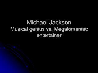 Michael Jackson Musical genius vs. Megalomaniac entertainer