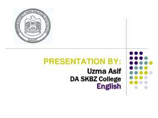 PRESENTATION BY:  Uzma Asif  DA SKBZ College                                  English