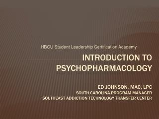 Introduction to Psychopharmacology  Ed johnson, mac, lpc South Carolina Program Manager Southeast Addiction Technology t