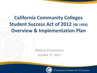 California Community Colleges  Student Success Act of 2012 SB 1456 Overview  Implementation Plan