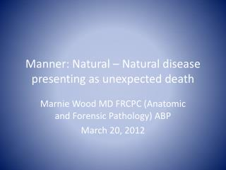 Manner: Natural   Natural disease presenting as unexpected death