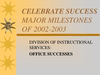 CELEBRATE SUCCESS MAJOR MILESTONES  OF 2002-2003