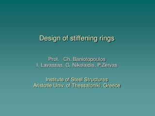 Design of stiffening rings     Prof.   Ch. Baniotopoulos I. Lavassas, G. Nikolaidis, P.Zervas  Institute of Steel Struct