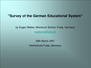 Survey of the German Educational System  by Eugen Weber, Marianum School, Fulda, Germany ewebmarweb.de  29th March 2007