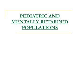 PEDIATRIC AND MENTALLY RETARDED POPULATIONS