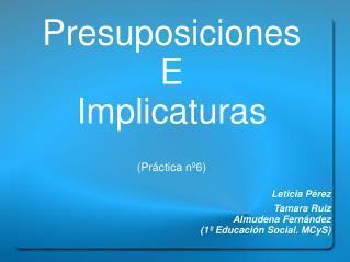 Presuposiciones  E Implicaturas  Pr ctica n 6  Leticia P rez Tamara Ruiz Almudena Fern ndez 1  Educaci n Social. MCyS