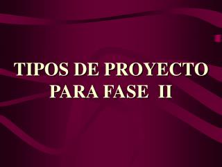 TIPOS DE PROYECTO PARA FASE  II