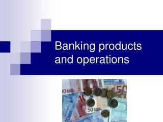 Banking products and operations