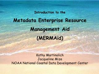 Introduction to the  Metadata Enterprise Resource Management Aid  MERMAid   Kathy Martinolich Jacqueline Mize NOAA Natio