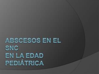 ABSCESOS EN EL SNC  EN LA EDAD PEDI TRICA