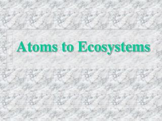 Atoms to Ecosystems