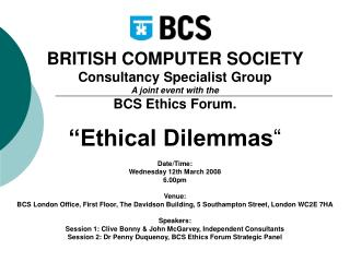 BRITISH COMPUTER SOCIETY    Consultancy Specialist Group  A joint event with the  BCS Ethics Forum.    Ethical Dilemmas