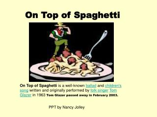 On Top of Spaghetti is a well-known ballad and childrens song written and originally performed by folk singer Tom Glazer