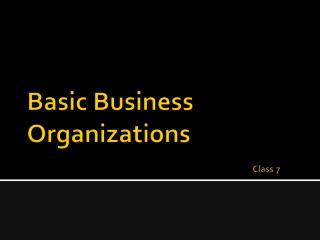 Basic Business Organizations        Class 7