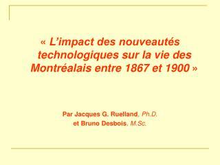 L impact des nouveaut s technologiques sur la vie des Montr alais entre 1867 et 1900     Par Jacques G. Ruelland, Ph.D