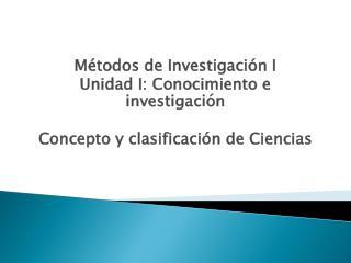 M todos de Investigaci n I Unidad I: Conocimiento e investigaci n  Concepto y clasificaci n de Ciencias