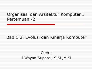 Bab 1.2. Evolusi dan Kinerja Komputer   Oleh : I Wayan Supardi, S.Si.,M.Si