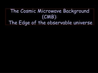The Cosmic Microwave Background CMB:  The Edge of the observable universe