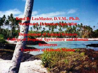 Brad R. LeaMaster, D.V.M., Ph.D. Veterinary Extension Specialist  Department of Animal Sciences College of Tropical Agri