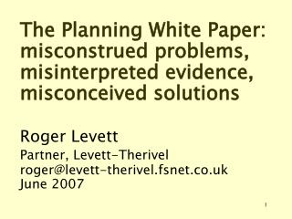 The Planning White Paper: misconstrued problems, misinterpreted evidence,  misconceived solutions   Roger Levett Partner