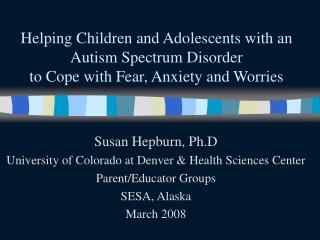 Helping Children and Adolescents with an Autism Spectrum Disorder  to Cope with Fear, Anxiety and Worries