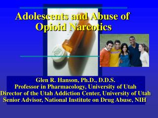 Glen R. Hanson, Ph.D., D.D.S. Professor in Pharmacology, University of Utah Director of the Utah Addiction Center, Unive