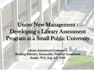 Under New Management : Developing a Library Assessment Program at a Small Public University  Library Assessment Conferen