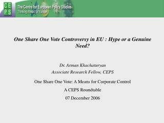 One Share One Vote Controversy in EU : Hype or a Genuine Need   Dr. Arman Khachaturyan Associate Research Fellow, CEPS O