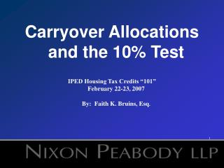 Carryover Allocations and the 10 Test   IPED Housing Tax Credits  101  February 22-23, 2007  By:  Faith K. Bruins, Esq.