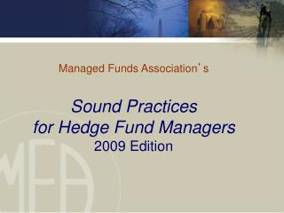 Managed Funds Association s  Sound Practices for Hedge Fund Managers  2009 Edition
