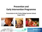 Prevention and  Early Intervention Programme  Presentation to the Trinity College Summer School,  August 2012.