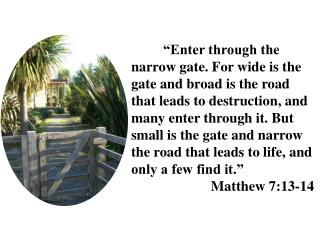 Enter through the narrow gate. For wide is the gate and broad is the road that leads to destruction, and many enter thr