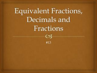 Equivalent Fractions, Decimals and Fractions