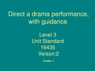 Direct a drama performance, with guidance  Level 3 Unit Standard 16435  Verson:2  Credits 6