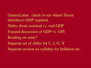 General plan:  check to see where Slavin introduces GDP segment Slides about nominal vs. real GDP Expand discussion of G