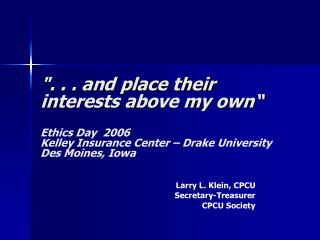 . . . and place their interests above my own   Ethics Day  2006   Kelley Insurance Center   Drake University Des Moines,