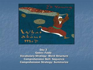 Day 3 Genre: Fable   Vocabulary Strategy: Word Structure   Comprehension Skill: Sequence   Comprehension Strategy: Summa