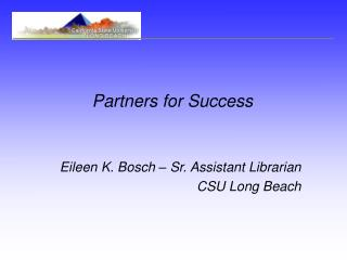 Partners for Success   Eileen K. Bosch   Sr. Assistant Librarian CSU Long Beach