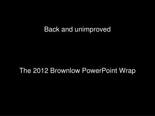 Back and unimproved     The 2012 Brownlow PowerPoint Wrap