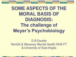 SOME ASPECTS OF THE MORAL BASIS OF DIAGNOSIS:  The challenge of  Meyer s Psychobiology   D B Double Norfolk  Waveney Men