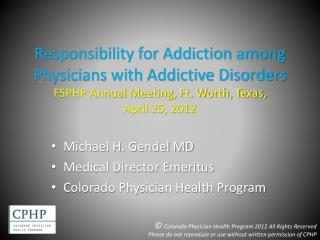 Responsibility for Addiction among Physicians with Addictive Disorders FSPHP Annual Meeting, Ft. Worth, Texas,  April 25