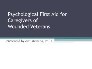 Psychological First Aid for Caregivers of  Wounded Veterans