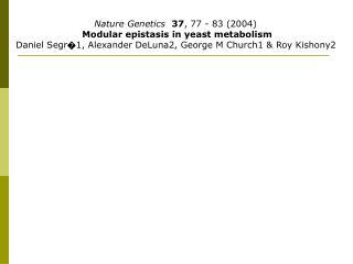 Nature Genetics  37, 77 - 83 2004  Modular epistasis in yeast metabolism Daniel Segr1, Alexander DeLuna2, George M Churc