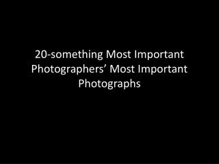 20-something Most Important Photographers  Most Important Photographs