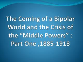 The Coming of a Bipolar World and the Crisis of the  Middle Powers  : Part One ,1885-1918